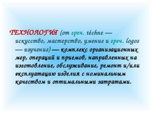 ТЕХНОЛОГИЯ (от греч. téchne — искусство, мастерство, умение и греч. logos — и