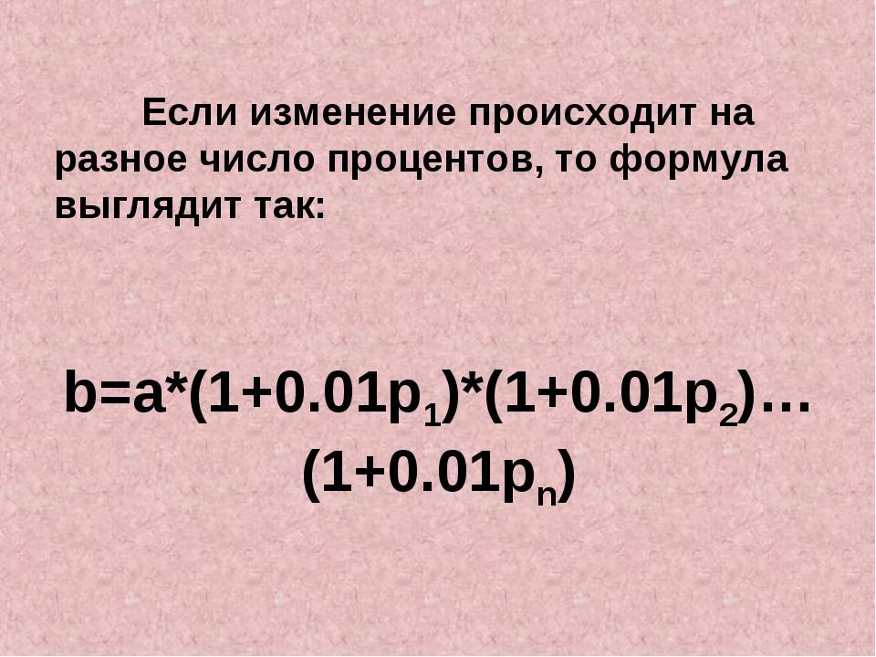 Если изменение происходит на разное число процентов, то формула выглядит т...