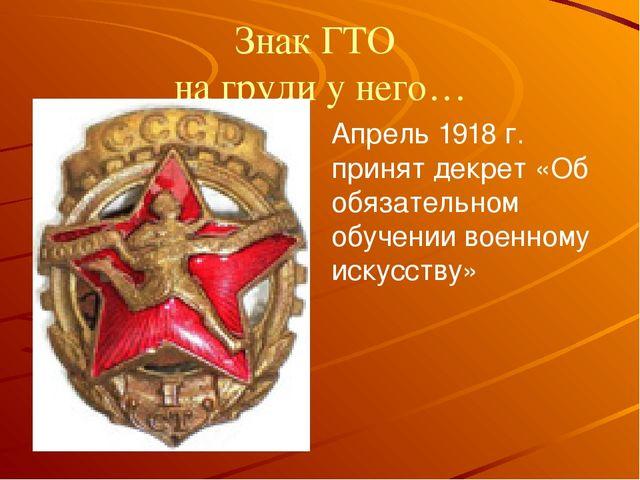 Знак ГТО на груди у него… Апрель 1918 г. принят декрет «Об обязательном обуче...