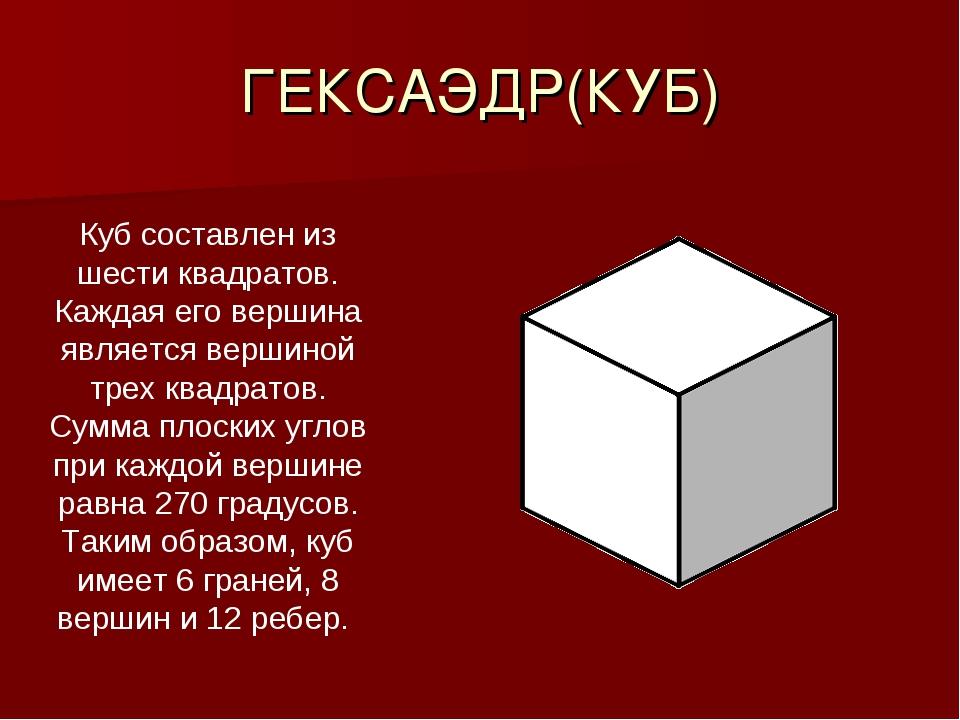 ГЕКСАЭДР(КУБ) Куб составлен из шести квадратов. Каждая его вершина является в...