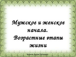 Мужское и женское начала. Возрастные этапы жизни Фокина Лидия Петровна