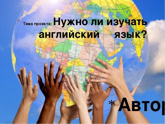 Тема проекта: Нужно ли изучать английский язык? Автор: -------------- Ангелин...