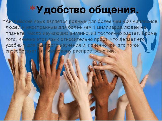Удобство общения. Английский язык является родным для более чем 400 миллионов...