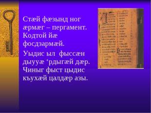 Стæй фæзынд ног æрмæг – пергамент. Кодтой йæ фосдзармæй. Уыдис ыл фыссæн дыу