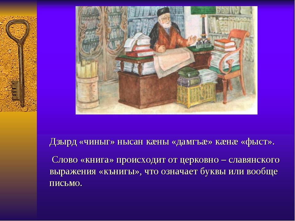 Дзырд «чиныг» нысан кæны «дамгъæ» кæнæ «фыст». Слово «книга» происходит от ц...