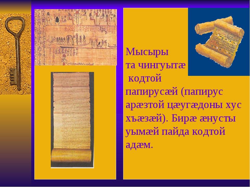 Мысыры та чингуытæ кодтой папирусæй (папирус арæзтой цæугæдоны хус хъæзæй)....