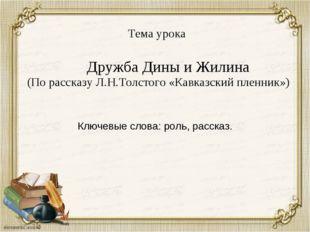 Тема урока Дружба Дины и Жилина (По рассказу Л.Н.Толстого «Кавказский пленни