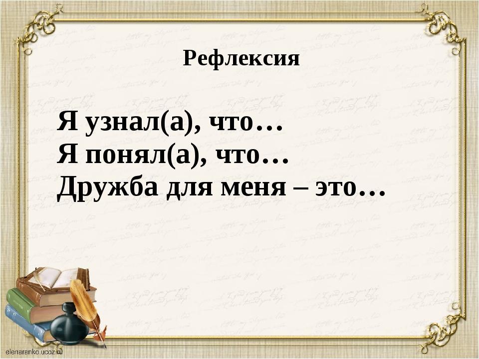 Рефлексия Я узнал(а), что… Я понял(а), что… Дружба для меня – это…