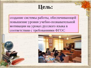 Цель: создание системы работы, обеспечивающей повышение уровня учебно-познава