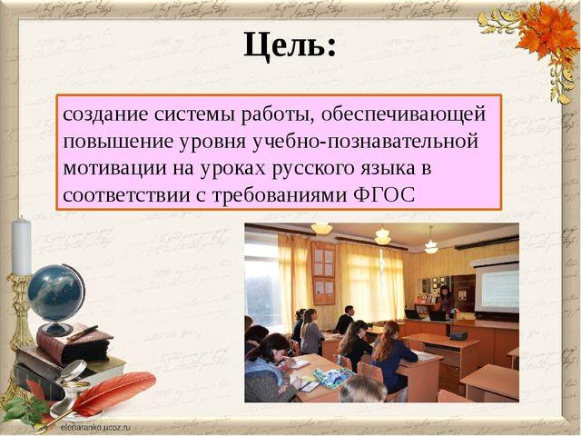 Цель: создание системы работы, обеспечивающей повышение уровня учебно-познава...