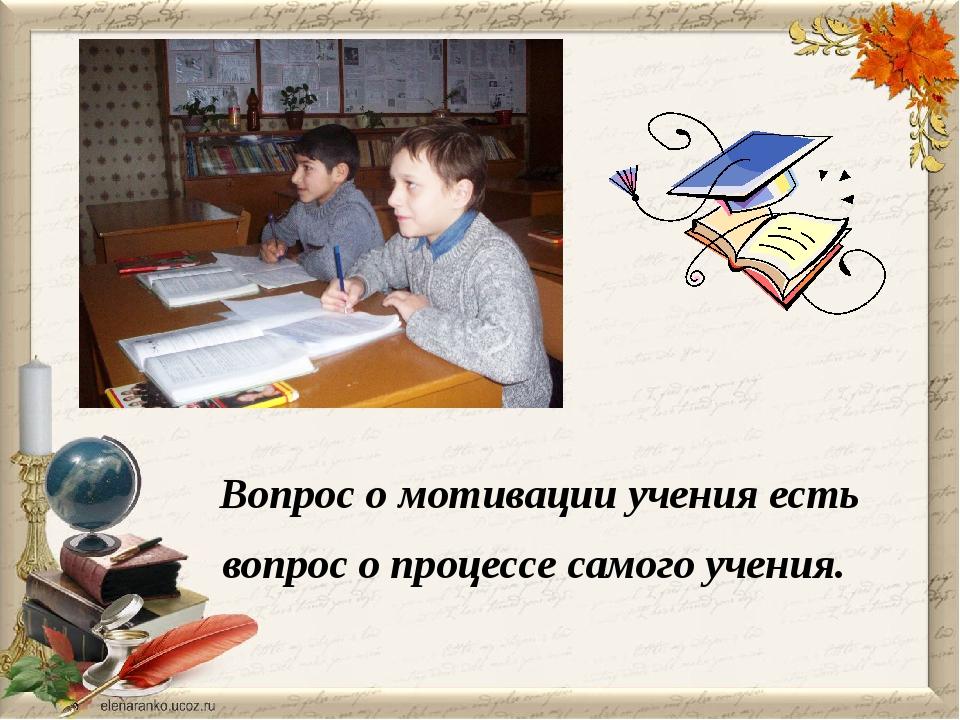 Вопрос о мотивации учения есть вопрос о процессе самого учения. П.Я.Гальперин