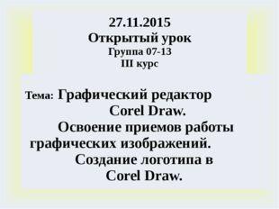27.11.2015 Открытый урок Группа 07-13 IIIкурс Тема:ГрафическийредакторCorelDr