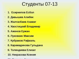 Студенты 07-13 1. Есиркепов Есбол 2. Давышев Алибек 3. Жалгасбаев Азамат 4. Х