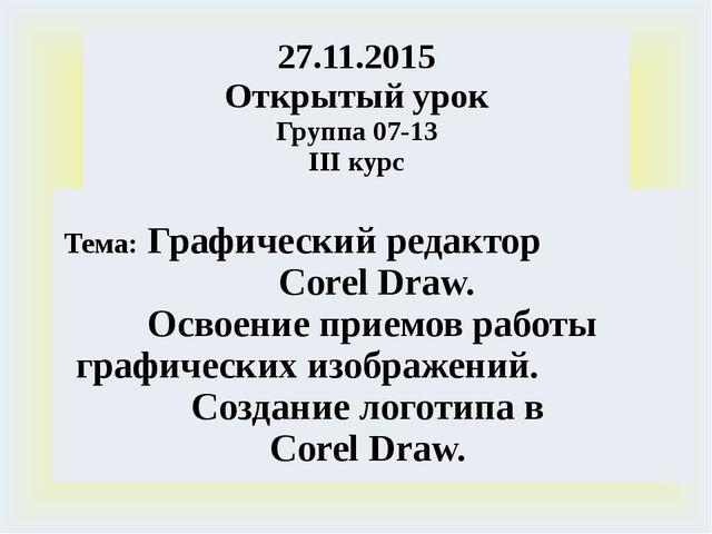 27.11.2015 Открытый урок Группа 07-13 IIIкурс Тема:ГрафическийредакторCorelDr...