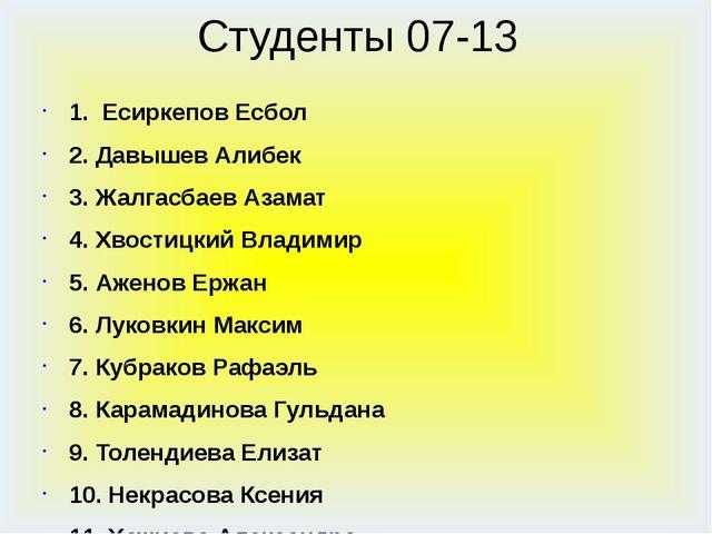 Студенты 07-13 1. Есиркепов Есбол 2. Давышев Алибек 3. Жалгасбаев Азамат 4. Х...
