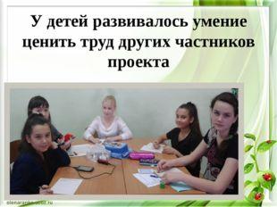 У детей развивалось умение ценить труд других частников проекта