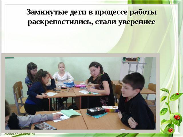 Замкнутые дети в процессе работы раскрепостились, стали увереннее