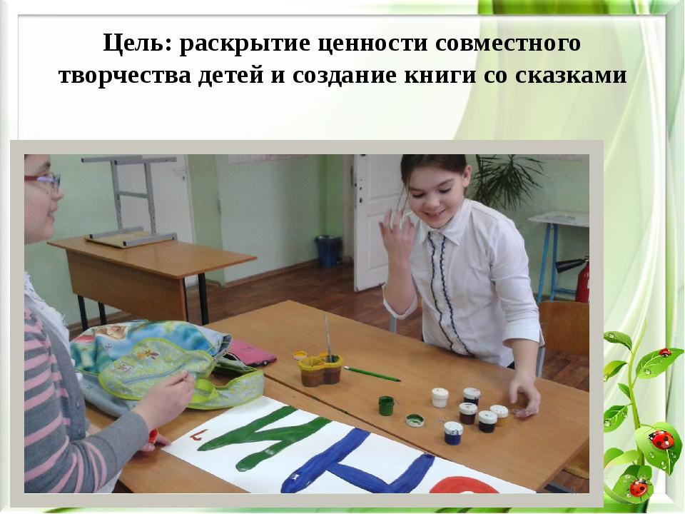 Цель: раскрытие ценности совместного творчества детей и создание книги со ска...