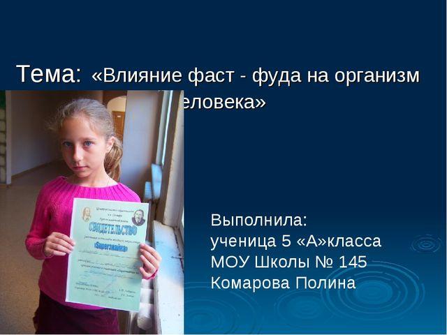 Тема: «Влияние фаст - фуда на организм человека» Выполнила: ученица 5 «А»кла...