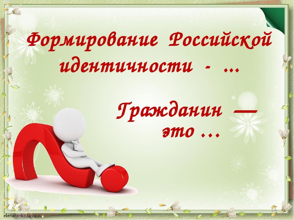 Гражданин — это … * Формирование Российской идентичности - ...