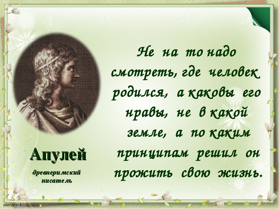 Апулей Не на то надо смотреть, где человек родился, а каковы его нравы, не в...