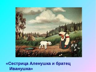 «Сестрица Аленушка и братец Иванушка»