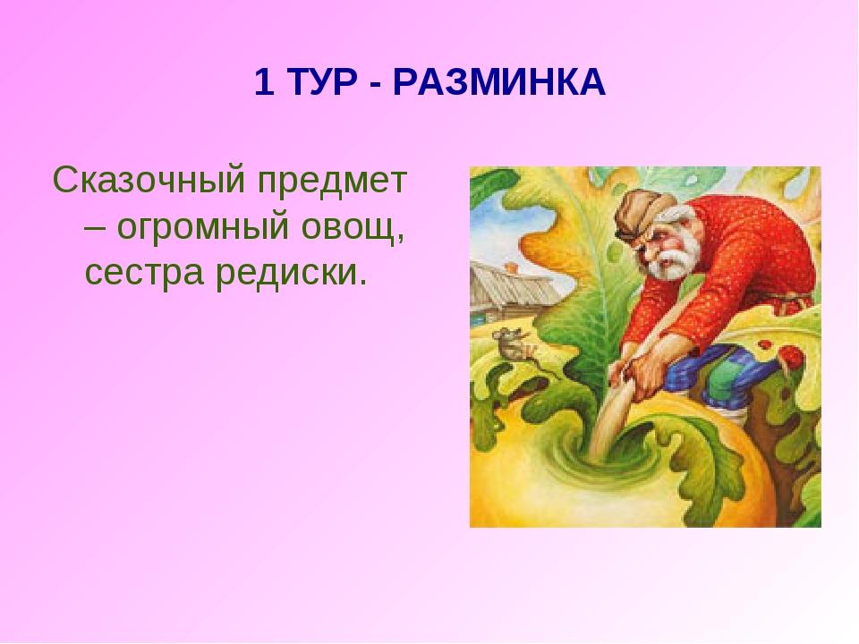 1 ТУР - РАЗМИНКА Сказочный предмет – огромный овощ, сестра редиски.