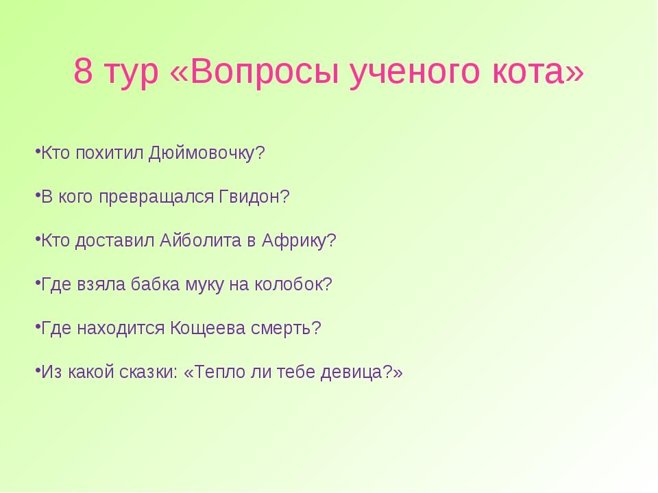 8 тур «Вопросы ученого кота» Кто похитил Дюймовочку? В кого превращался Гвидо...