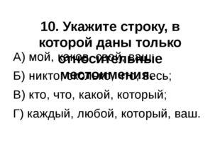 10. Укажите строку, в которой даны только относительные местоимения. А) мой,