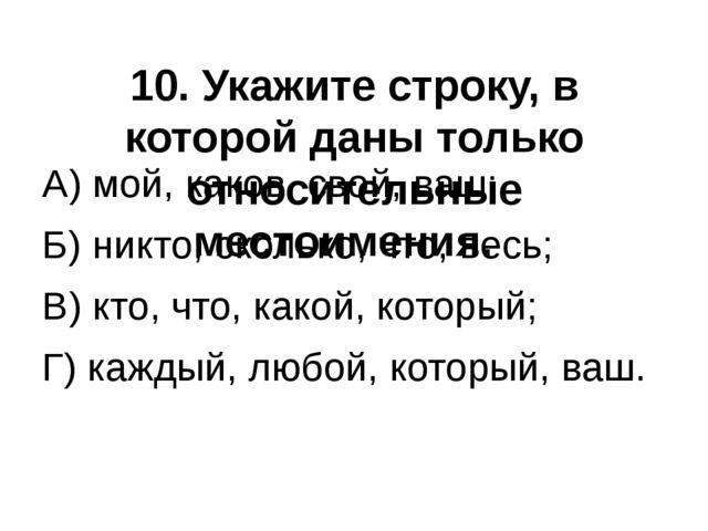 10. Укажите строку, в которой даны только относительные местоимения. А) мой,...
