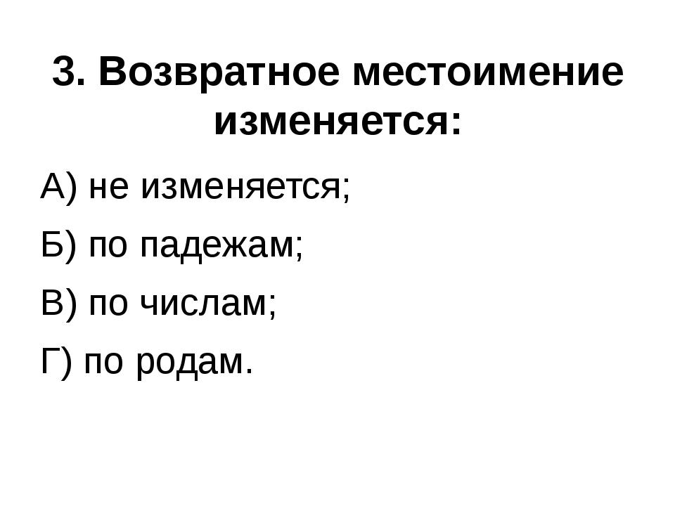 3. Возвратное местоимение изменяется: А) не изменяется; Б) по падежам; В) по...