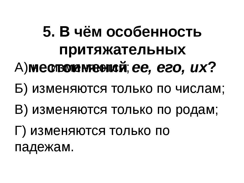 5. В чём особенность притяжательных местоимений ее, его, их? А) не изменяются...