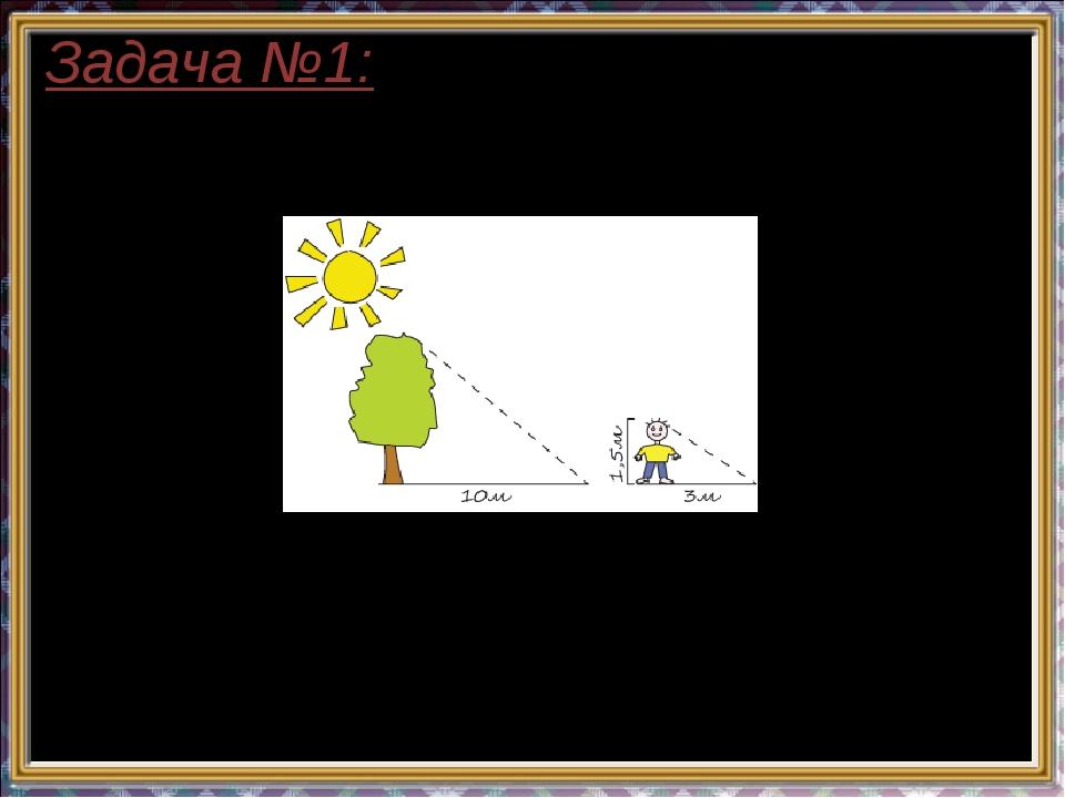 Задача №1: Длина тени дерева равна 10м, а длина тени человека, рост которого...