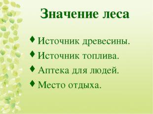 Значение леса Источник древесины. Источник топлива. Аптека для людей. Место о