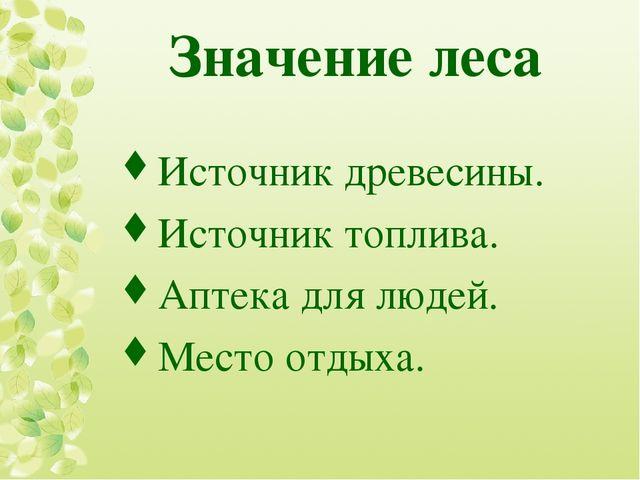 Значение леса Источник древесины. Источник топлива. Аптека для людей. Место о...