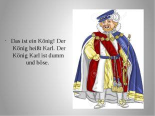Das ist ein König! Der König heißt Karl. Der König Karl ist dumm und böse.