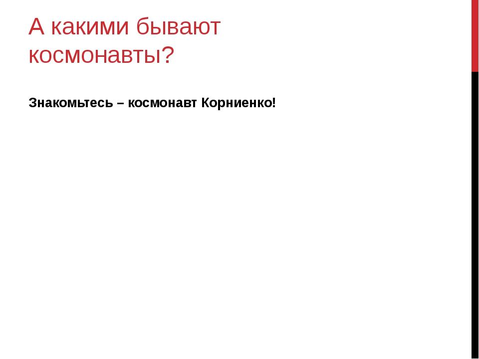 А какими бывают космонавты? Знакомьтесь – космонавт Корниенко!