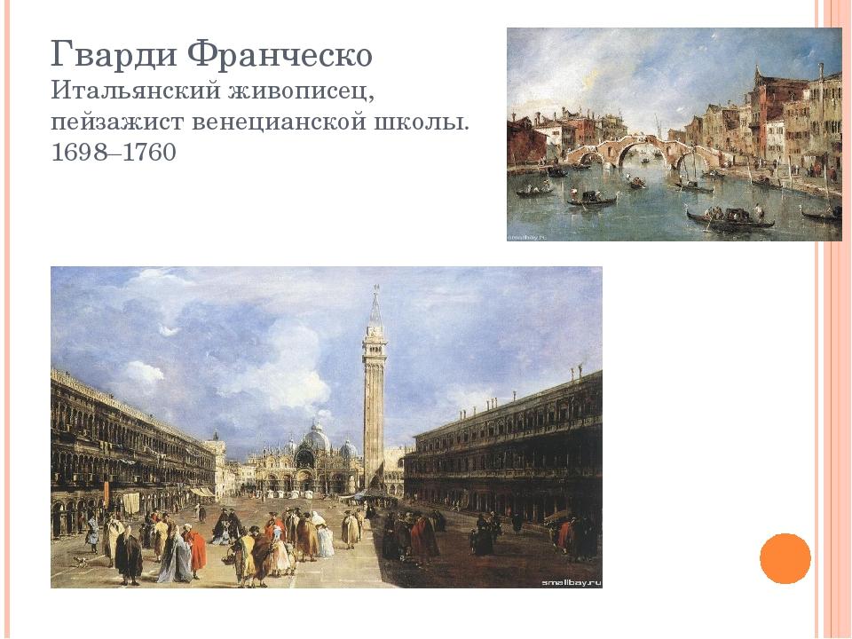 Гварди Франческо Итальянский живописец, пейзажист венецианской школы. 1698–1760