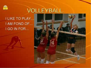VOLLEYBALL. I LIKE TO PLAY… I AM FOND OF… I GO IN FOR…