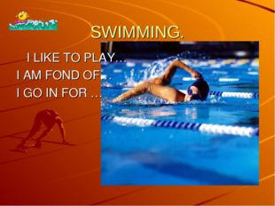 SWIMMING. I LIKE TO PLAY… I AM FOND OF… I GO IN FOR …