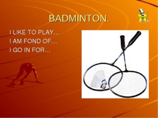 BADMINTON.  I LIKE TO PLAY… I AM FOND OF… I GO IN FOR…