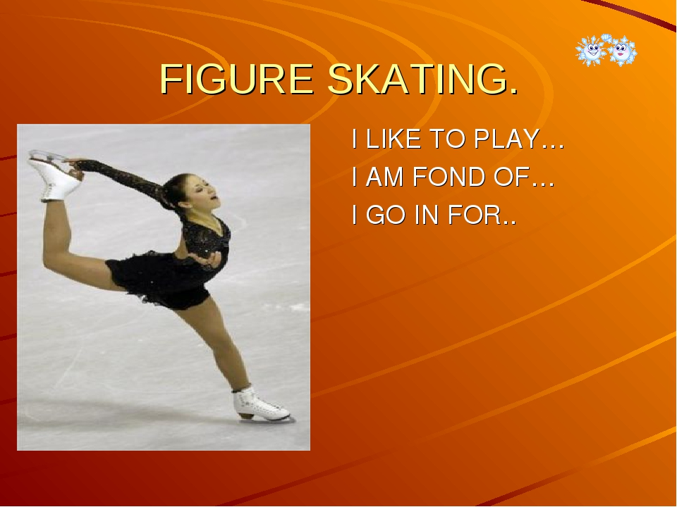 FIGURE SKATING.  I LIKE TO PLAY… I AM FOND OF… I GO IN FOR..