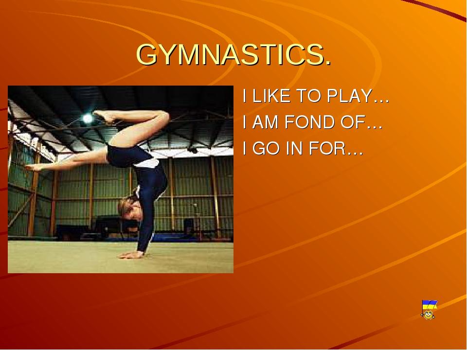 GYMNASTICS.  I LIKE TO PLAY… I AM FOND OF… I GO IN FOR…