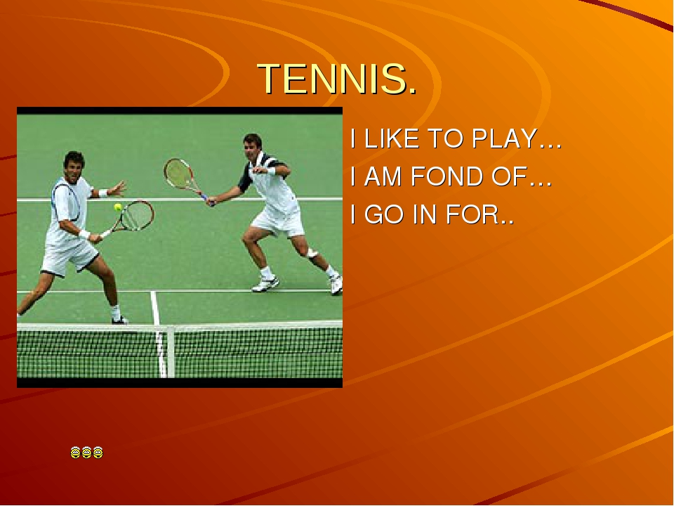 TENNIS.  I LIKE TO PLAY… I AM FOND OF… I GO IN FOR..