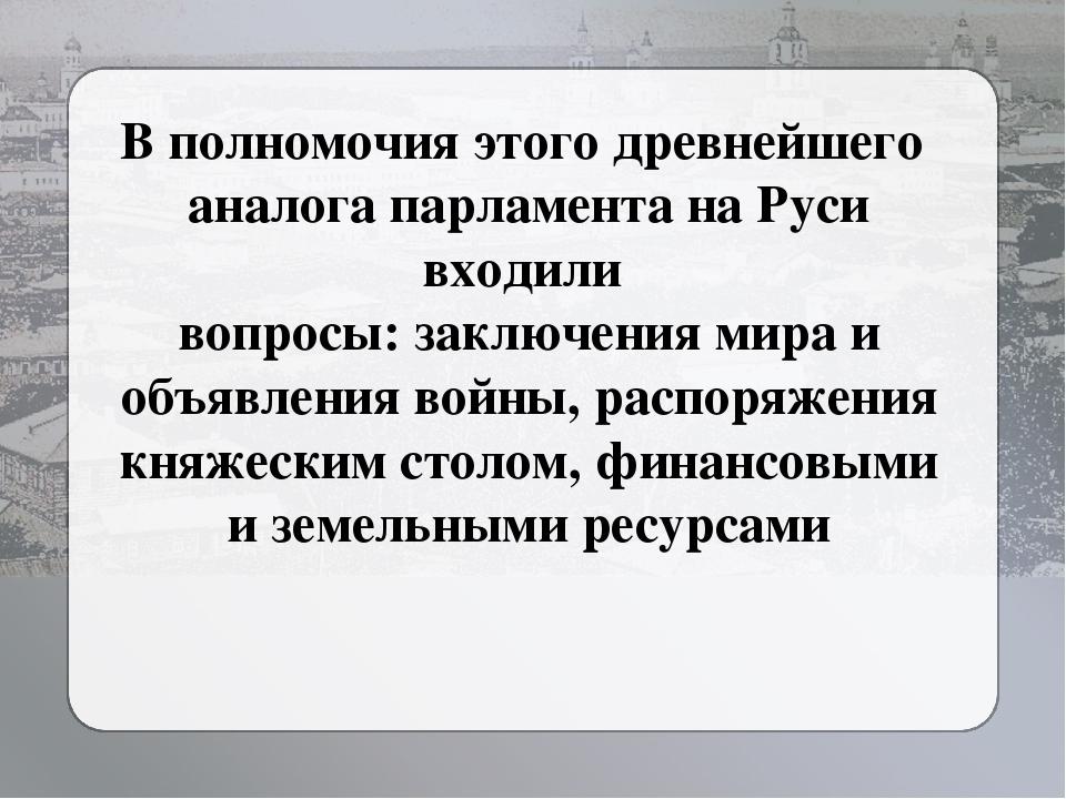 В полномочия этого древнейшего аналога парламента на Руси входили вопросы: за...
