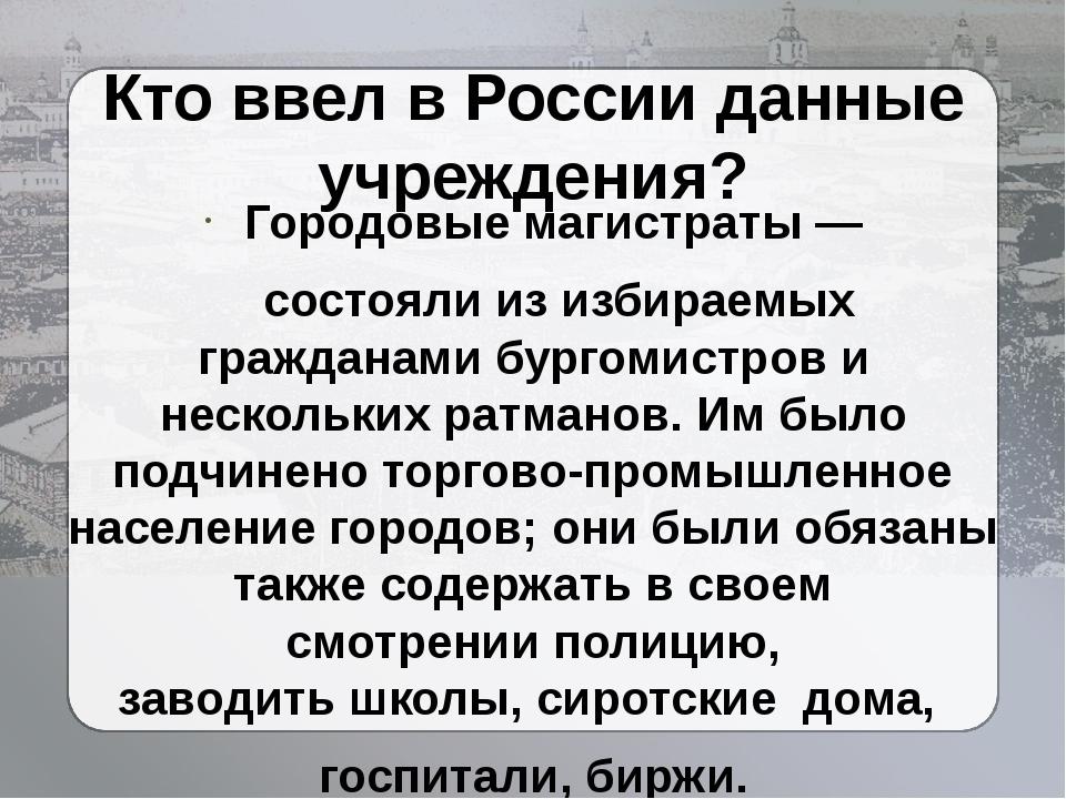 Кто ввел в России данные учреждения? Городовые магистраты— состояли из избир...