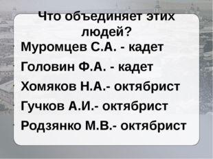 Что объединяет этих людей? Муромцев С.А. - кадет Головин Ф.А. - кадет Хомяков