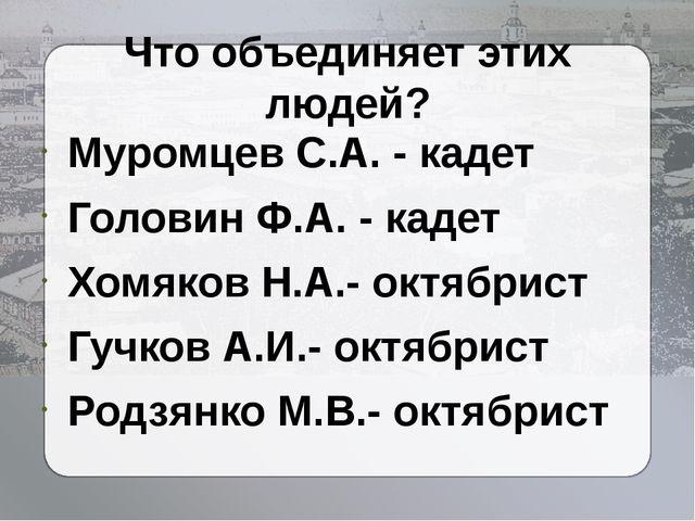 Что объединяет этих людей? Муромцев С.А. - кадет Головин Ф.А. - кадет Хомяков...