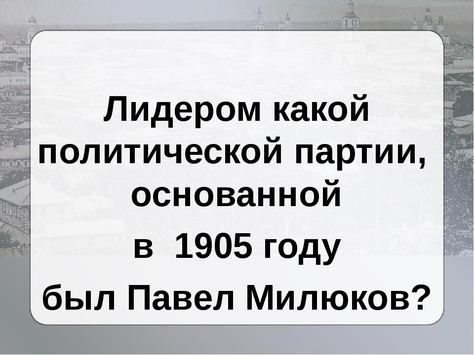 Лидером какой политической партии, основанной в 1905 году был Павел Милюков?