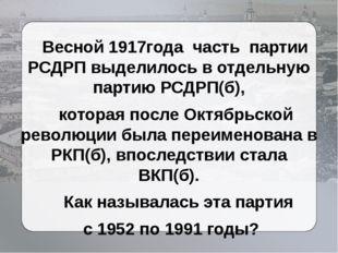 Весной 1917года часть партии РСДРП выделилось в отдельную партию РСДРП(б), к